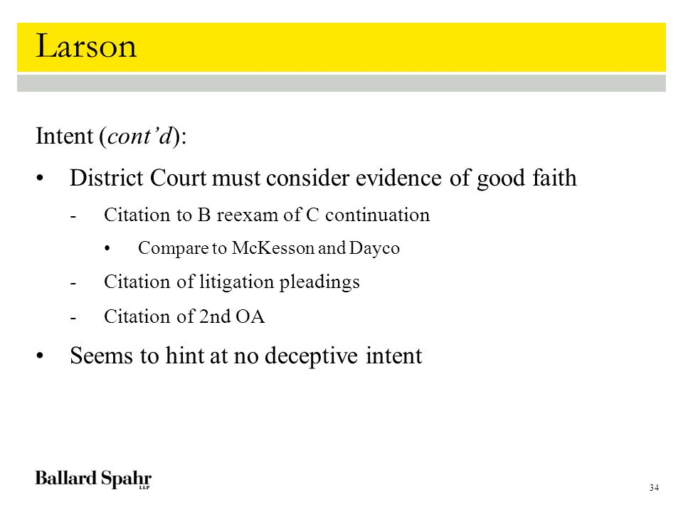 34 Larson Intent (cont'd): District Court must consider evidence of good faith -Citation to B reexam of C continuation Compare to McKesson and Dayco -Citation of litigation pleadings -Citation of 2nd OA Seems to hint at no deceptive intent
