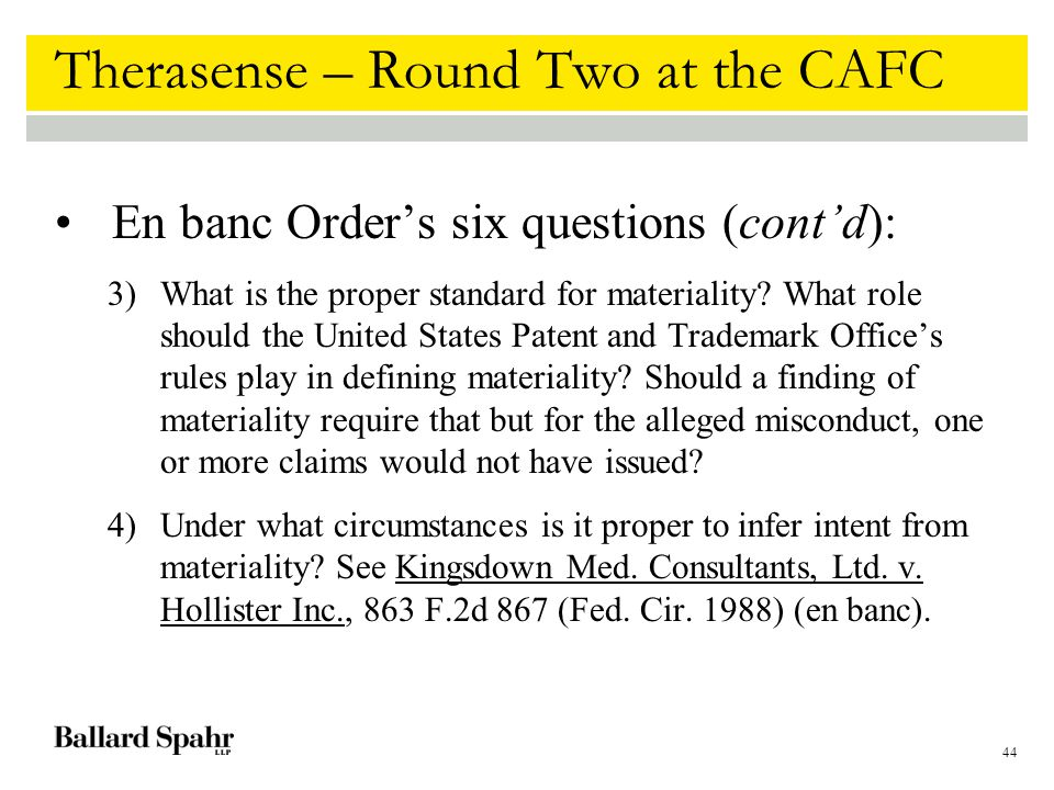 44 Therasense – Round Two at the CAFC En banc Order's six questions (cont'd): 3)What is the proper standard for materiality.