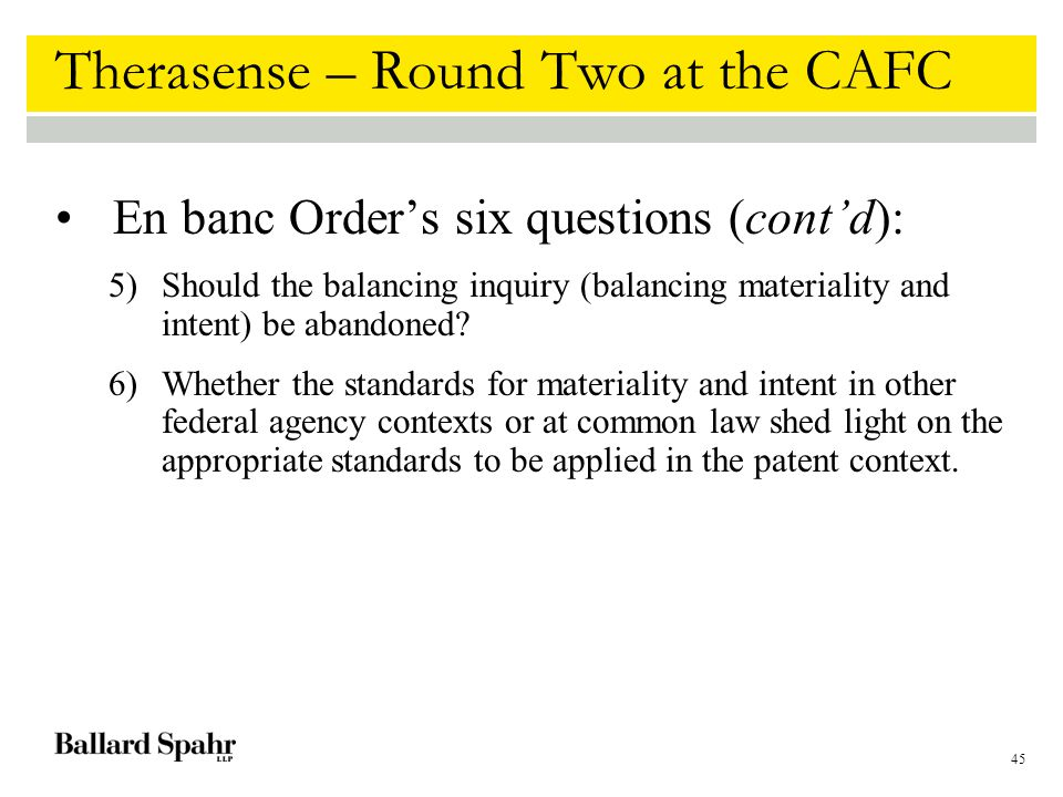 45 Therasense – Round Two at the CAFC En banc Order's six questions (cont'd): 5)Should the balancing inquiry (balancing materiality and intent) be abandoned.