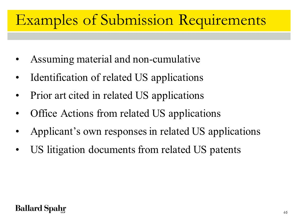 46 Examples of Submission Requirements Assuming material and non-cumulative Identification of related US applications Prior art cited in related US applications Office Actions from related US applications Applicant's own responses in related US applications US litigation documents from related US patents