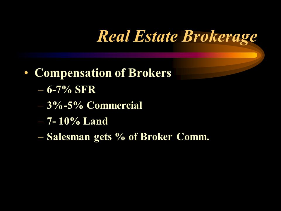 Real Estate Brokerage Compensation of Brokers –6-7% SFR –3%-5% Commercial –7- 10% Land –Salesman gets % of Broker Comm.