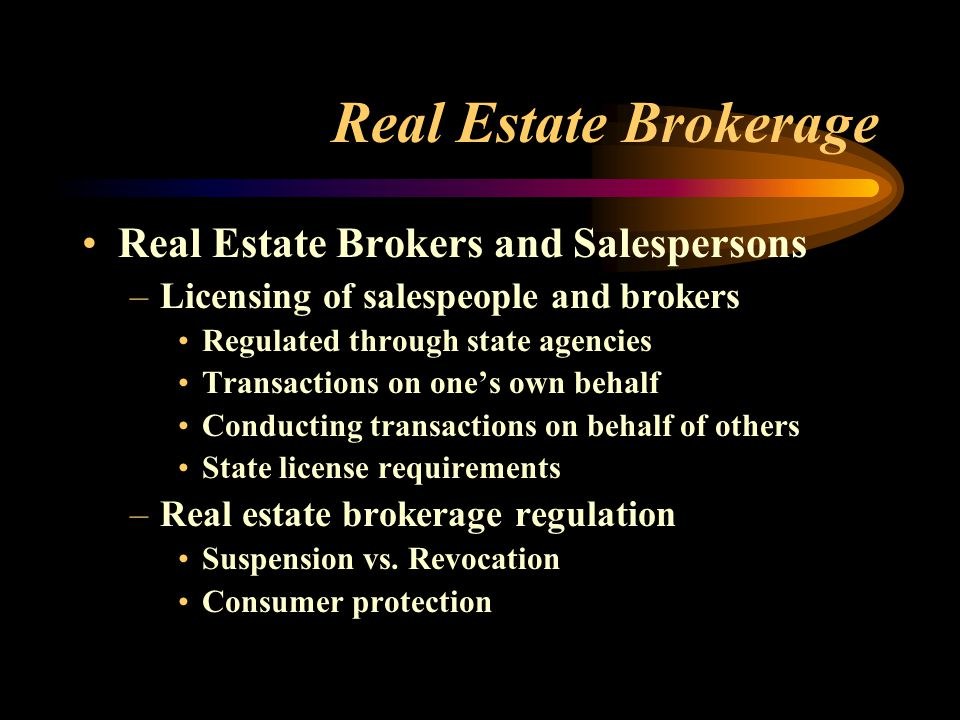 Real Estate Brokerage Real Estate Brokers and Salespersons –Licensing of salespeople and brokers Regulated through state agencies Transactions on one's own behalf Conducting transactions on behalf of others State license requirements –Real estate brokerage regulation Suspension vs.
