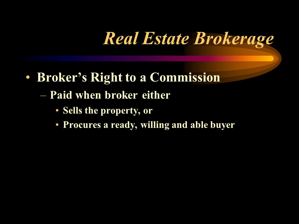 Real Estate Brokerage Broker's Right to a Commission –Paid when broker either Sells the property, or Procures a ready, willing and able buyer