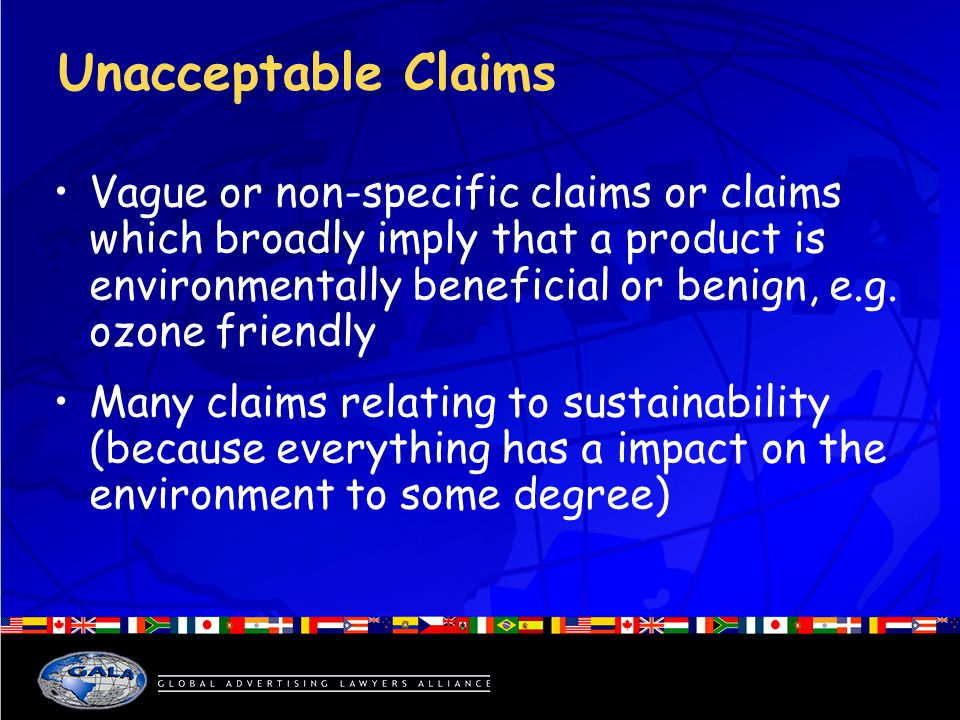Unacceptable Claims Vague or non-specific claims or claims which broadly imply that a product is environmentally beneficial or benign, e.g.