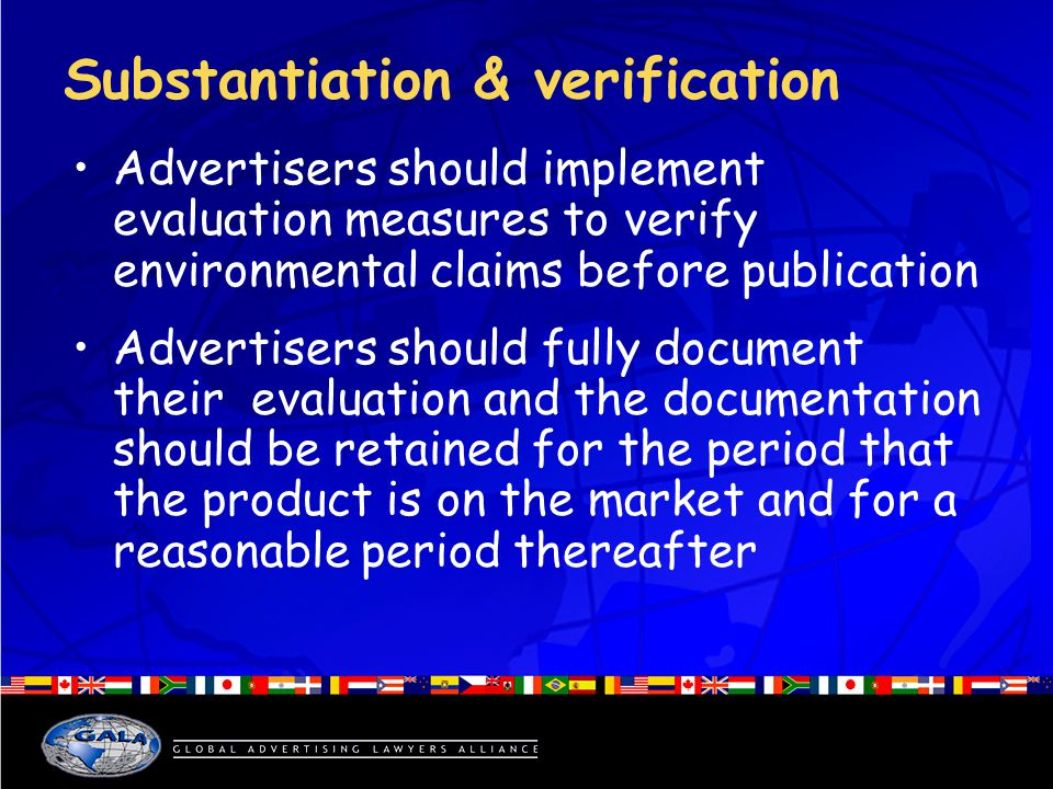 Substantiation & verification Advertisers should implement evaluation measures to verify environmental claims before publication Advertisers should fully document their evaluation and the documentation should be retained for the period that the product is on the market and for a reasonable period thereafter