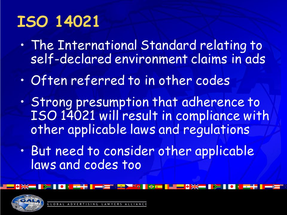 ISO 14021 The International Standard relating to self-declared environment claims in ads Often referred to in other codes Strong presumption that adherence to ISO 14021 will result in compliance with other applicable laws and regulations But need to consider other applicable laws and codes too