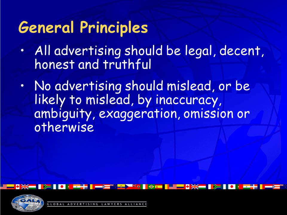 General Principles All advertising should be legal, decent, honest and truthful No advertising should mislead, or be likely to mislead, by inaccuracy, ambiguity, exaggeration, omission or otherwise