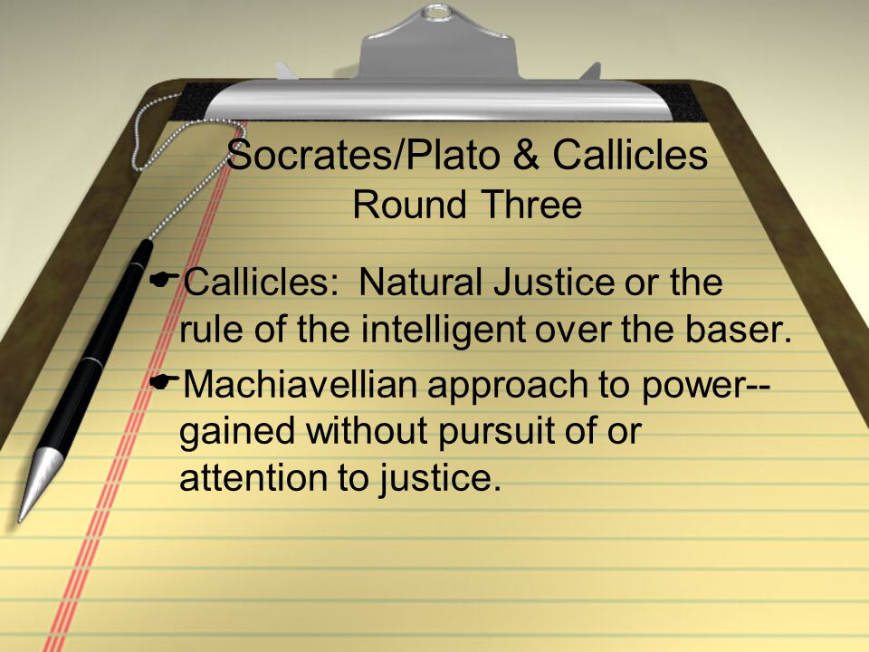 Socrates/Plato & Callicles Round Three  Callicles: Natural Justice or the rule of the intelligent over the baser.  Machiavellian approach to power--