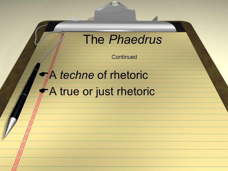 The Phaedrus Continued  A techne of rhetoric  A true or just rhetoric