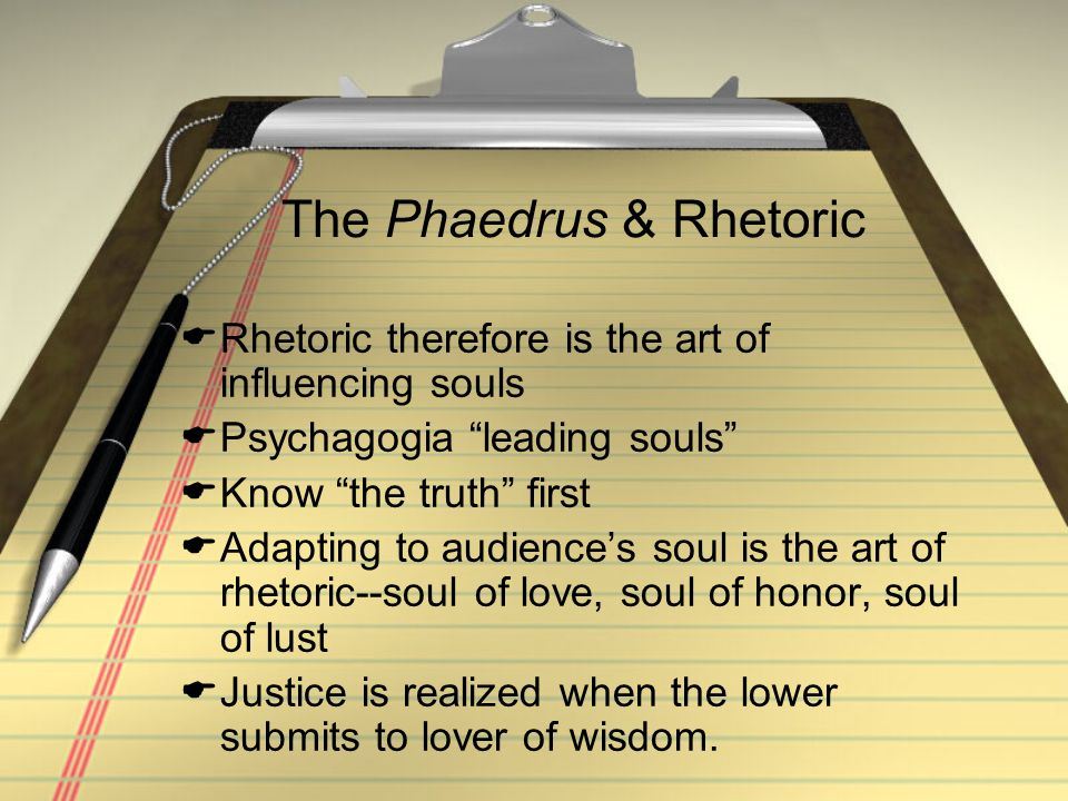 """The Phaedrus & Rhetoric  Rhetoric therefore is the art of influencing souls  Psychagogia """"leading souls""""  Know """"the truth"""" first  Adapting to audi"""