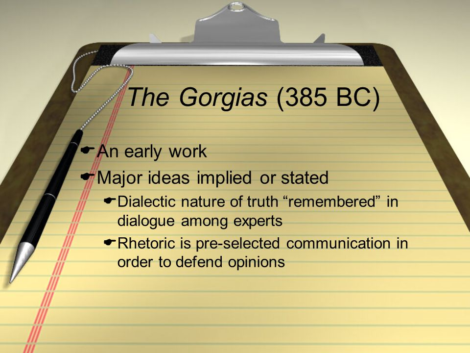 """The Gorgias (385 BC)  An early work  Major ideas implied or stated  Dialectic nature of truth """"remembered"""" in dialogue among experts  Rhetoric is"""