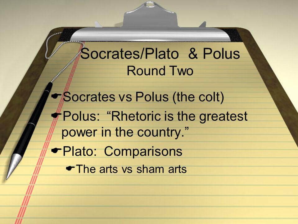 "Socrates/Plato & Polus Round Two  Socrates vs Polus (the colt)  Polus: ""Rhetoric is the greatest power in the country.""  Plato: Comparisons  The a"