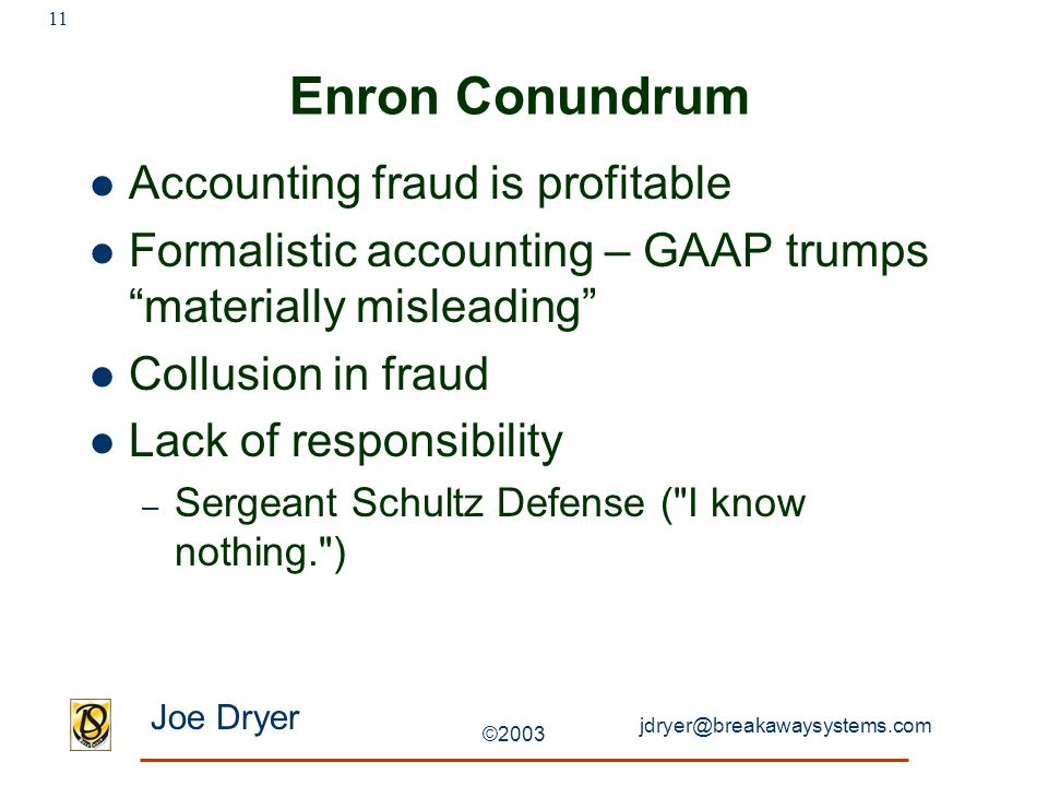 jdryer@breakawaysystems.com Joe Dryer ©2003 11 Enron Conundrum Accounting fraud is profitable Formalistic accounting – GAAP trumps materially misleading Collusion in fraud Lack of responsibility – Sergeant Schultz Defense ( I know nothing. )