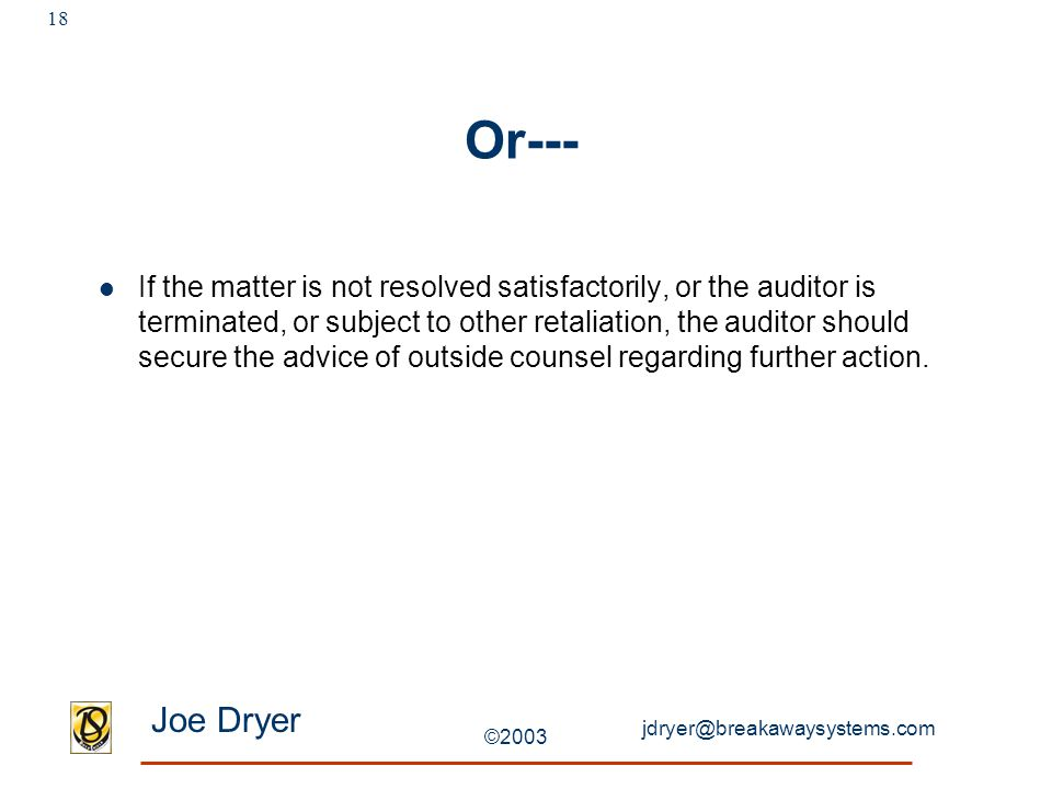 jdryer@breakawaysystems.com Joe Dryer ©2003 18 Or--- If the matter is not resolved satisfactorily, or the auditor is terminated, or subject to other retaliation, the auditor should secure the advice of outside counsel regarding further action.