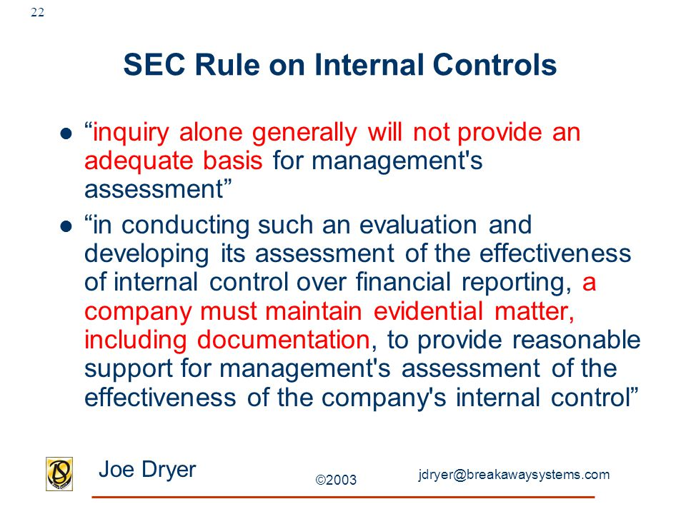 jdryer@breakawaysystems.com Joe Dryer ©2003 22 SEC Rule on Internal Controls inquiry alone generally will not provide an adequate basis for management s assessment in conducting such an evaluation and developing its assessment of the effectiveness of internal control over financial reporting, a company must maintain evidential matter, including documentation, to provide reasonable support for management s assessment of the effectiveness of the company s internal control