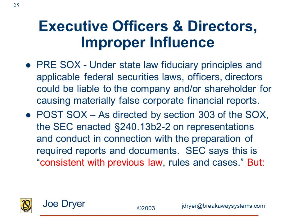 jdryer@breakawaysystems.com Joe Dryer ©2003 25 Executive Officers & Directors, Improper Influence PRE SOX - Under state law fiduciary principles and applicable federal securities laws, officers, directors could be liable to the company and/or shareholder for causing materially false corporate financial reports.
