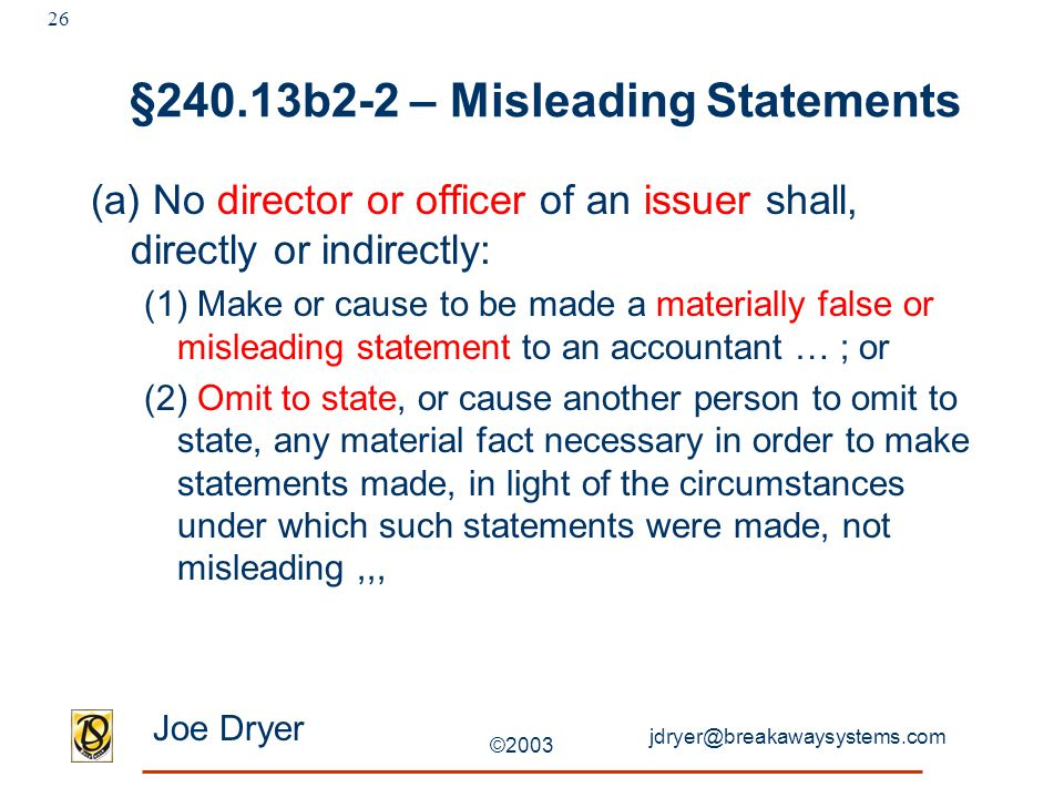 jdryer@breakawaysystems.com Joe Dryer ©2003 26 §240.13b2-2 – Misleading Statements (a) No director or officer of an issuer shall, directly or indirect