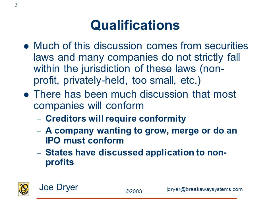jdryer@breakawaysystems.com Joe Dryer ©2003 3 Qualifications Much of this discussion comes from securities laws and many companies do not strictly fal
