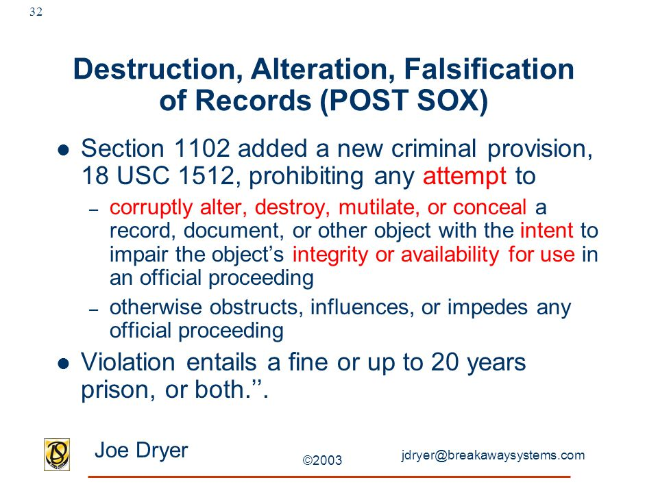 jdryer@breakawaysystems.com Joe Dryer ©2003 32 Destruction, Alteration, Falsification of Records (POST SOX) Section 1102 added a new criminal provision, 18 USC 1512, prohibiting any attempt to – corruptly alter, destroy, mutilate, or conceal a record, document, or other object with the intent to impair the object's integrity or availability for use in an official proceeding – otherwise obstructs, influences, or impedes any official proceeding Violation entails a fine or up to 20 years prison, or both.''.