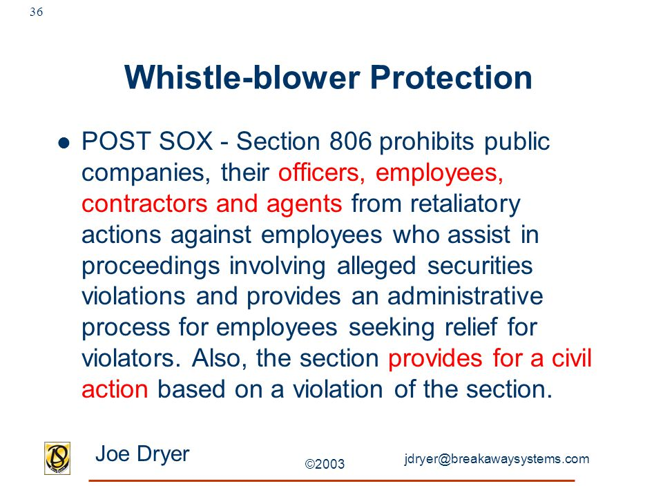 jdryer@breakawaysystems.com Joe Dryer ©2003 36 Whistle-blower Protection POST SOX - Section 806 prohibits public companies, their officers, employees, contractors and agents from retaliatory actions against employees who assist in proceedings involving alleged securities violations and provides an administrative process for employees seeking relief for violators.