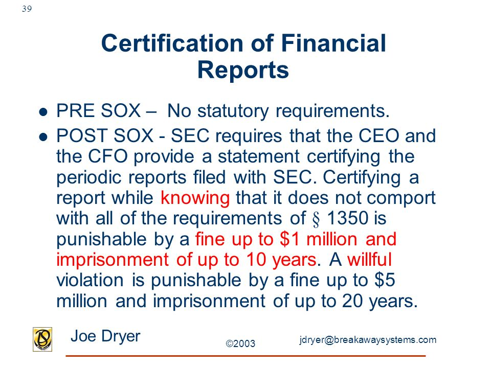 jdryer@breakawaysystems.com Joe Dryer ©2003 39 Certification of Financial Reports PRE SOX – No statutory requirements. POST SOX - SEC requires that th