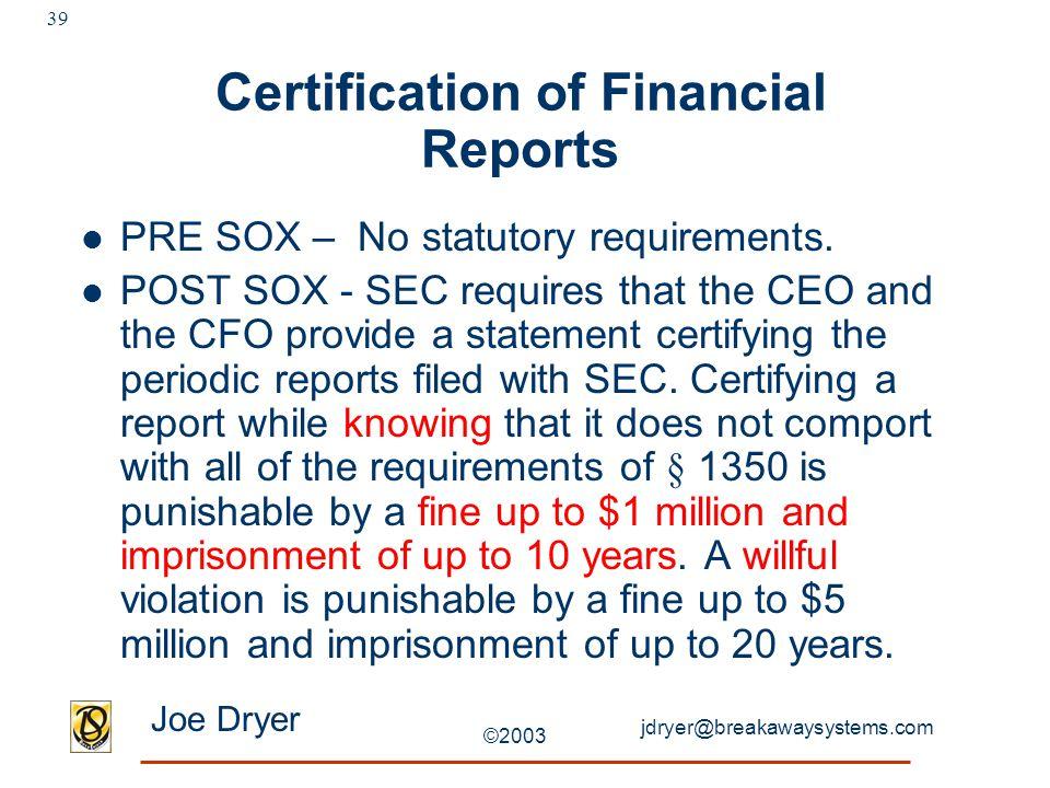 jdryer@breakawaysystems.com Joe Dryer ©2003 39 Certification of Financial Reports PRE SOX – No statutory requirements.