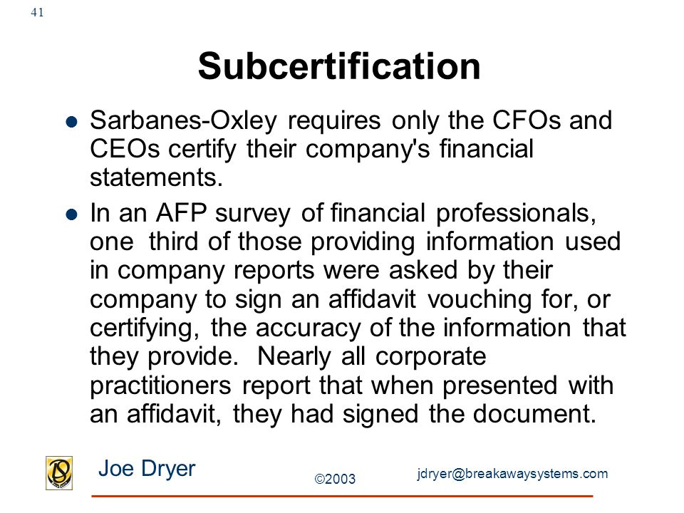 jdryer@breakawaysystems.com Joe Dryer ©2003 41 Subcertification Sarbanes-Oxley requires only the CFOs and CEOs certify their company's financial state