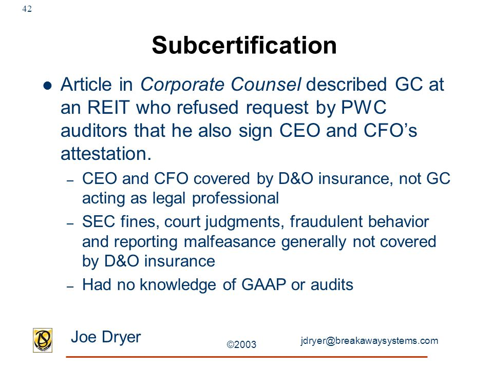 jdryer@breakawaysystems.com Joe Dryer ©2003 42 Subcertification Article in Corporate Counsel described GC at an REIT who refused request by PWC auditors that he also sign CEO and CFO's attestation.