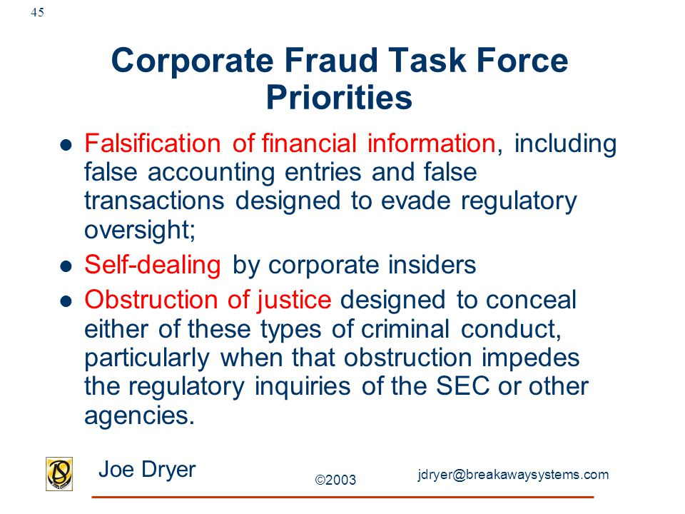 jdryer@breakawaysystems.com Joe Dryer ©2003 45 Corporate Fraud Task Force Priorities Falsification of financial information, including false accounting entries and false transactions designed to evade regulatory oversight; Self-dealing by corporate insiders Obstruction of justice designed to conceal either of these types of criminal conduct, particularly when that obstruction impedes the regulatory inquiries of the SEC or other agencies.