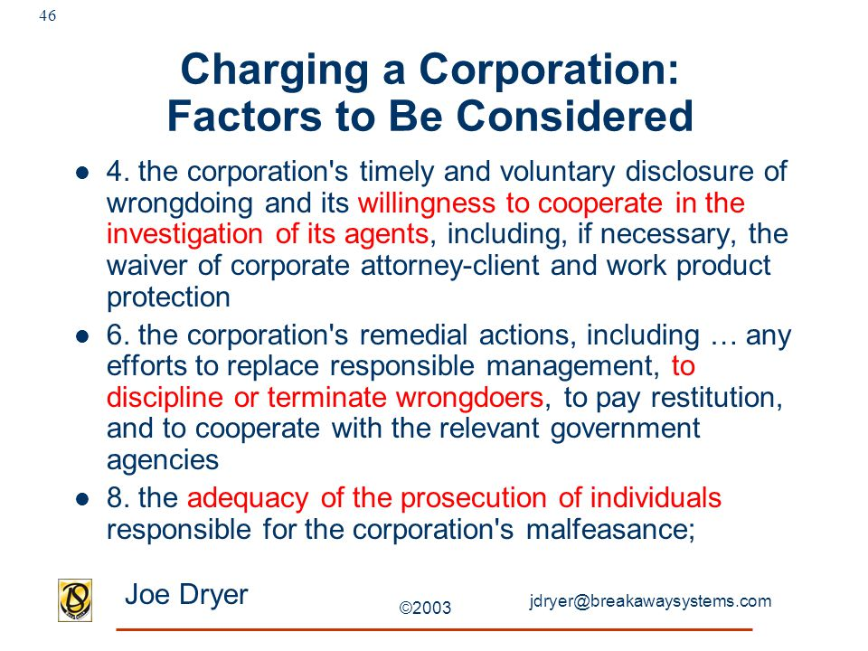 jdryer@breakawaysystems.com Joe Dryer ©2003 46 Charging a Corporation: Factors to Be Considered 4. the corporation's timely and voluntary disclosure o