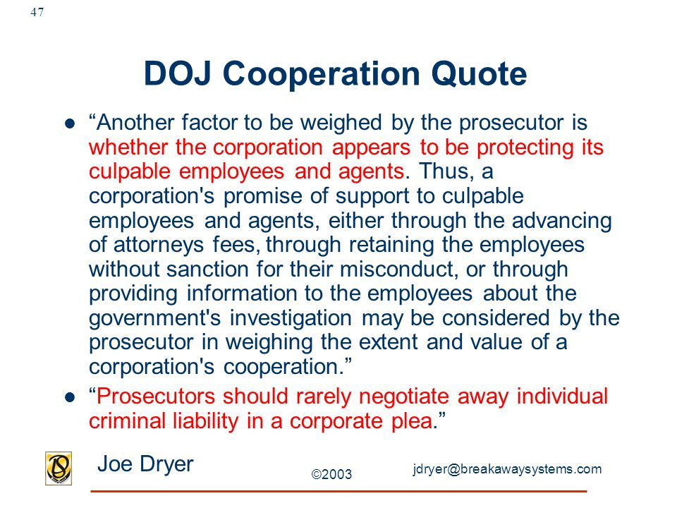 "jdryer@breakawaysystems.com Joe Dryer ©2003 47 DOJ Cooperation Quote ""Another factor to be weighed by the prosecutor is whether the corporation appear"