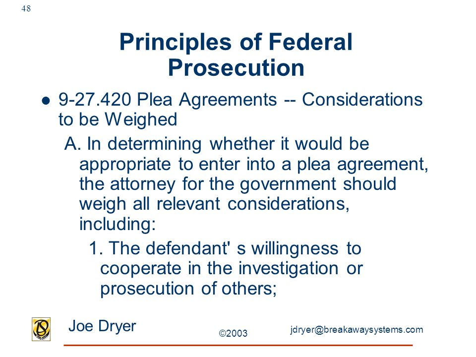 jdryer@breakawaysystems.com Joe Dryer ©2003 48 Principles of Federal Prosecution 9-27.420 Plea Agreements -- Considerations to be Weighed A.