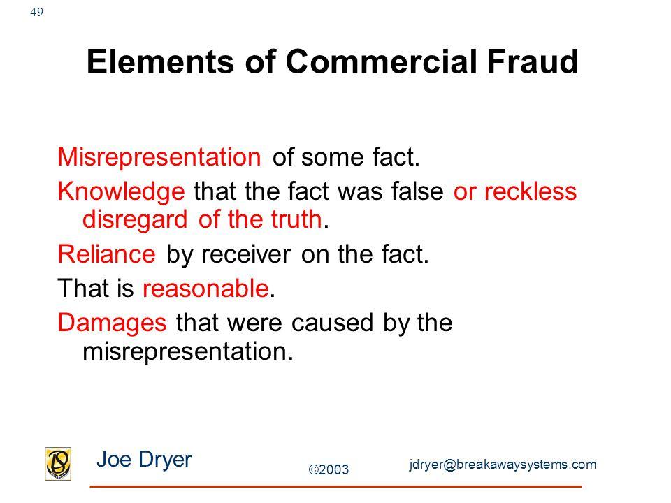 jdryer@breakawaysystems.com Joe Dryer ©2003 49 Elements of Commercial Fraud Misrepresentation of some fact.