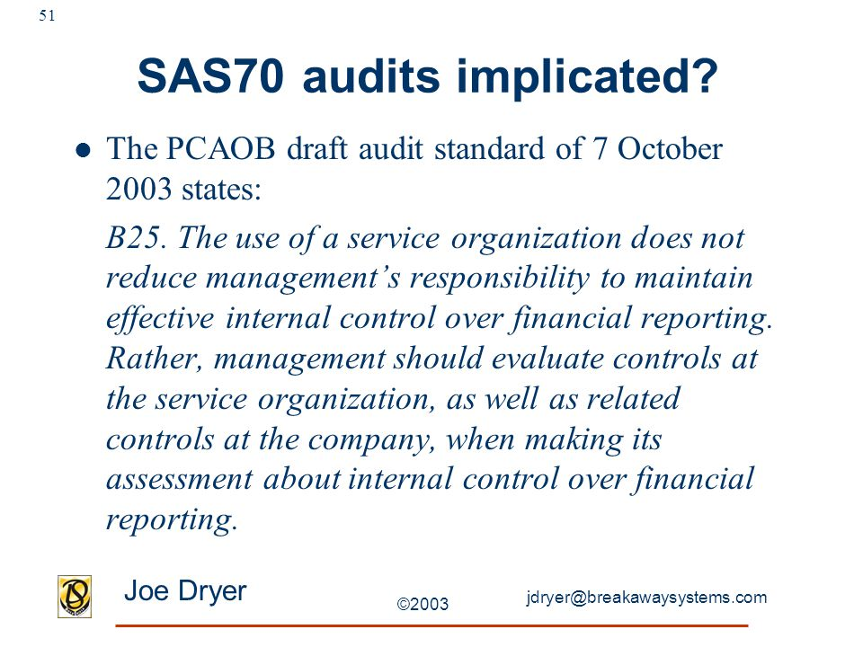 jdryer@breakawaysystems.com Joe Dryer ©2003 51 SAS70 audits implicated? The PCAOB draft audit standard of 7 October 2003 states: B25. The use of a ser