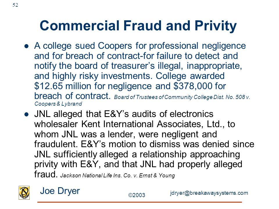 jdryer@breakawaysystems.com Joe Dryer ©2003 52 Commercial Fraud and Privity A college sued Coopers for professional negligence and for breach of contract-for failure to detect and notify the board of treasurer's illegal, inappropriate, and highly risky investments.