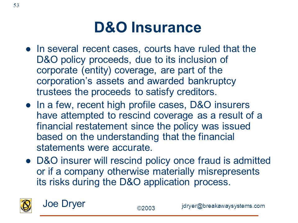 jdryer@breakawaysystems.com Joe Dryer ©2003 53 D&O Insurance In several recent cases, courts have ruled that the D&O policy proceeds, due to its inclusion of corporate (entity) coverage, are part of the corporation's assets and awarded bankruptcy trustees the proceeds to satisfy creditors.