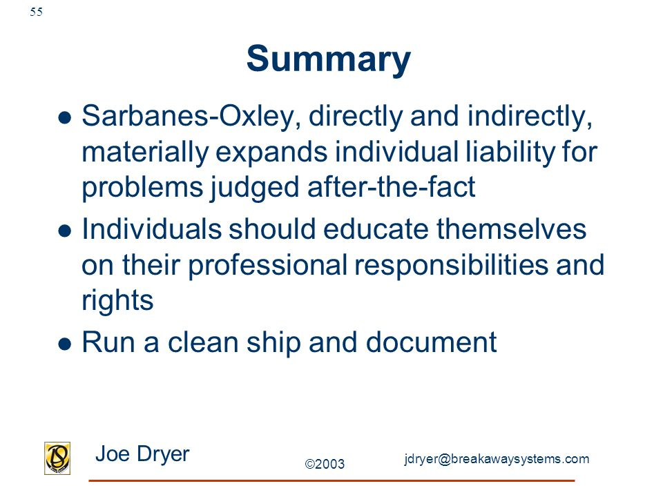 jdryer@breakawaysystems.com Joe Dryer ©2003 55 Summary Sarbanes-Oxley, directly and indirectly, materially expands individual liability for problems judged after-the-fact Individuals should educate themselves on their professional responsibilities and rights Run a clean ship and document