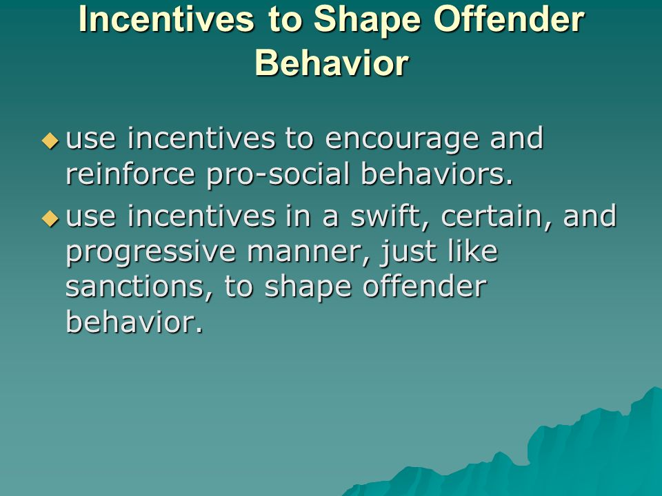 Incentives to Shape Offender Behavior  use incentives to encourage and reinforce pro-social behaviors.
