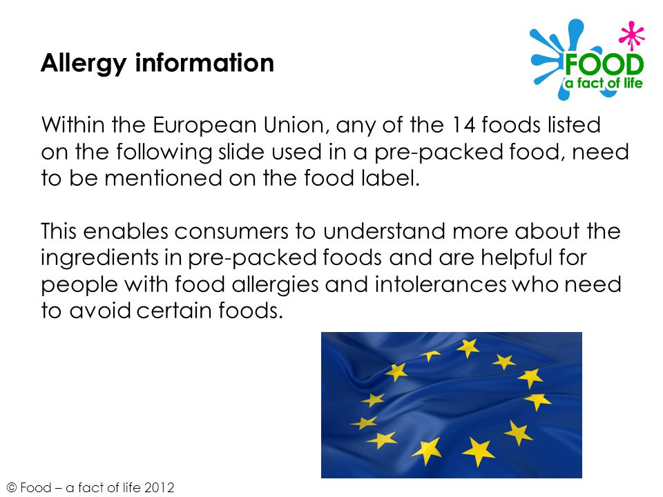 © Food – a fact of life 2012 Allergy information Within the European Union, any of the 14 foods listed on the following slide used in a pre-packed foo
