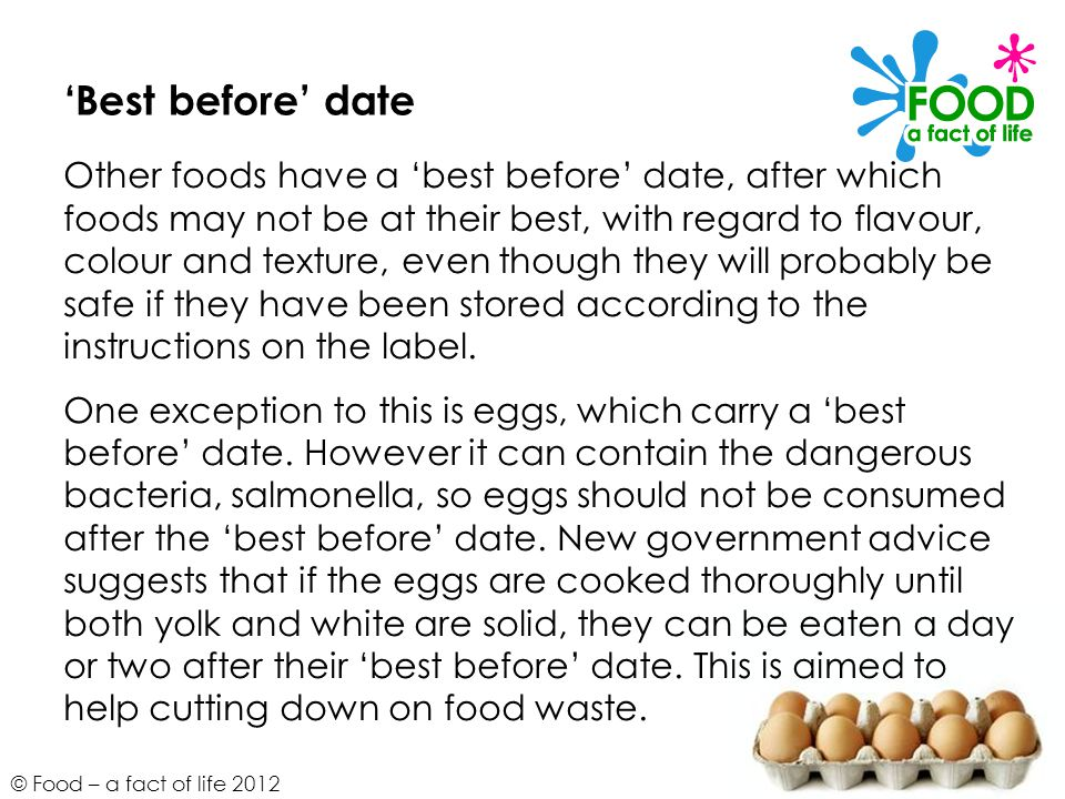 © Food – a fact of life 2012 'Best before' date Other foods have a 'best before' date, after which foods may not be at their best, with regard to flav