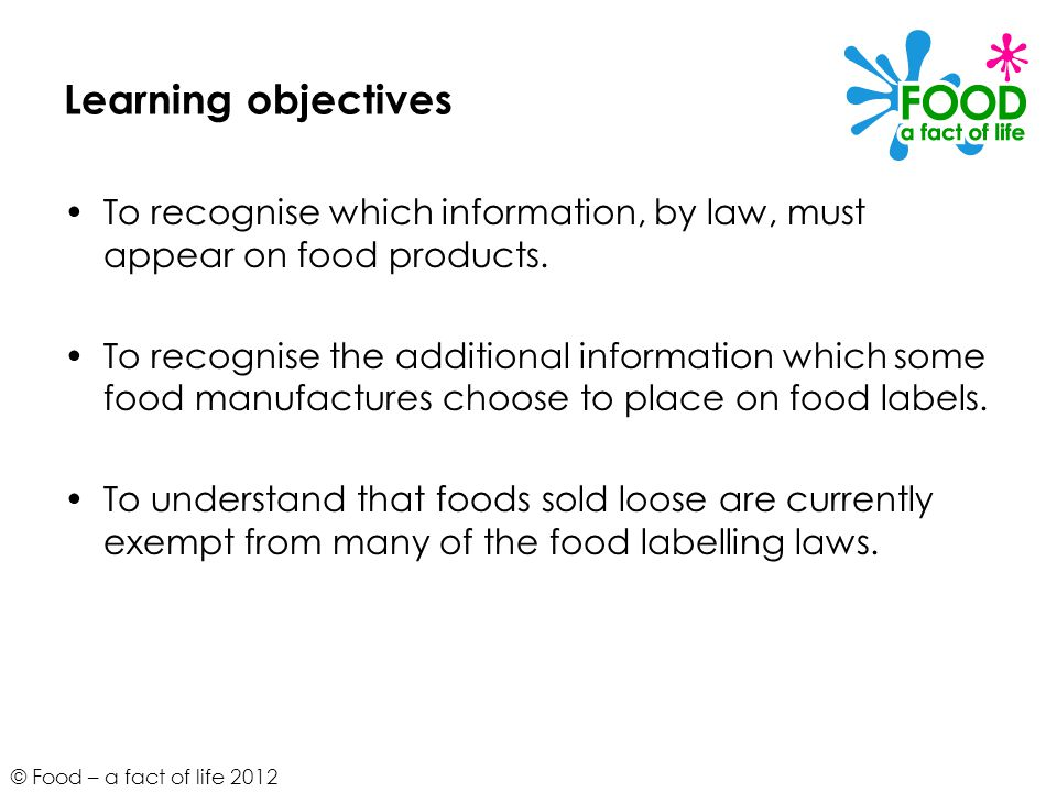 © Food – a fact of life 2012 Learning objectives To recognise which information, by law, must appear on food products. To recognise the additional inf