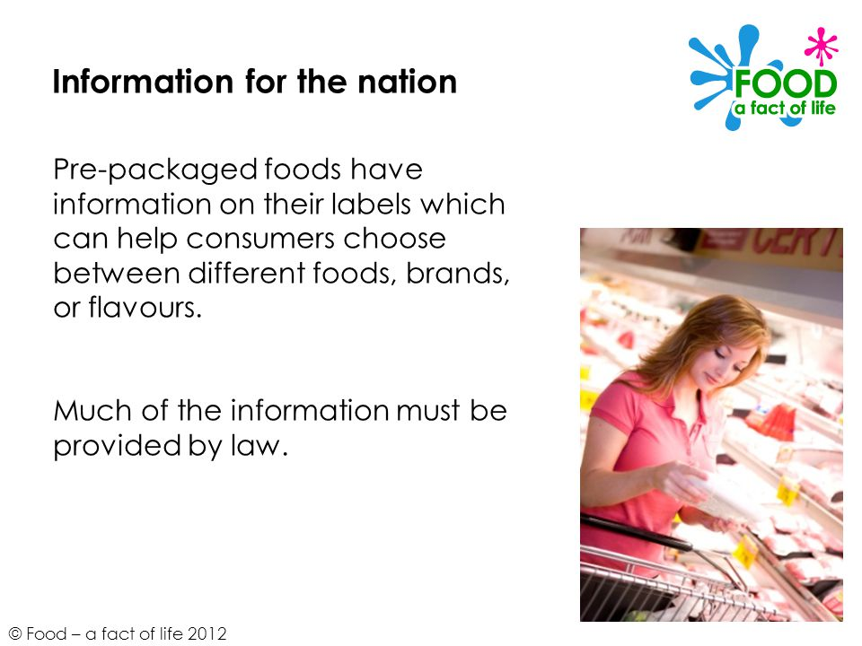 © Food – a fact of life 2012 Information for the nation Pre-packaged foods have information on their labels which can help consumers choose between di