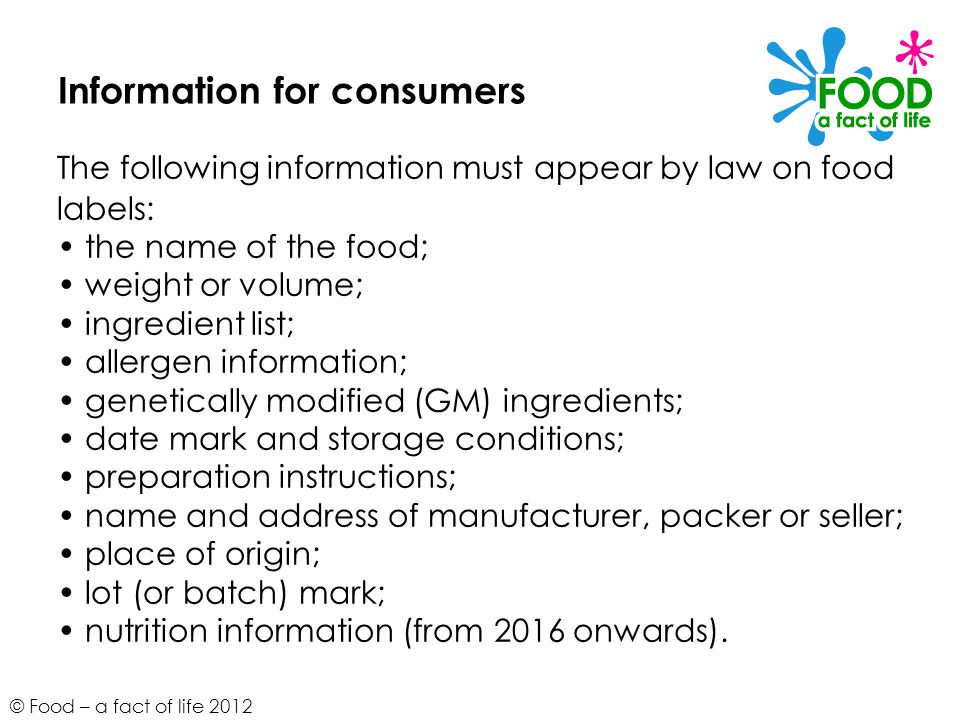 © Food – a fact of life 2012 Information for consumers The following information must appear by law on food labels: the name of the food; weight or vo