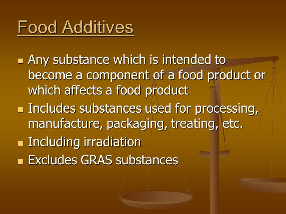 Food Additives Any substance which is intended to become a component of a food product or which affects a food product Any substance which is intended