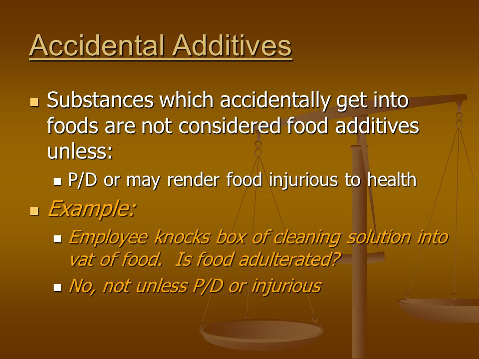 Accidental Additives Substances which accidentally get into foods are not considered food additives unless: Substances which accidentally get into foo