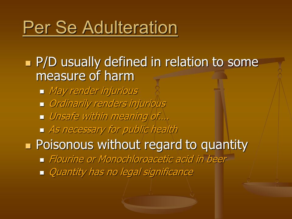 Per Se Adulteration P/D usually defined in relation to some measure of harm P/D usually defined in relation to some measure of harm May render injurio