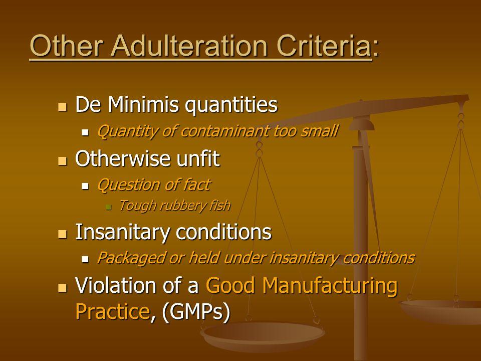 Other Adulteration Criteria: De Minimis quantities De Minimis quantities Quantity of contaminant too small Quantity of contaminant too small Otherwise