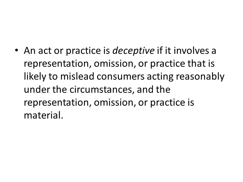 An act or practice is deceptive if it involves a representation, omission, or practice that is likely to mislead consumers acting reasonably under the