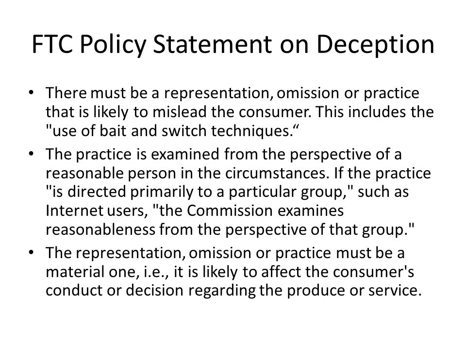 FTC Policy Statement on Deception There must be a representation, omission or practice that is likely to mislead the consumer. This includes the