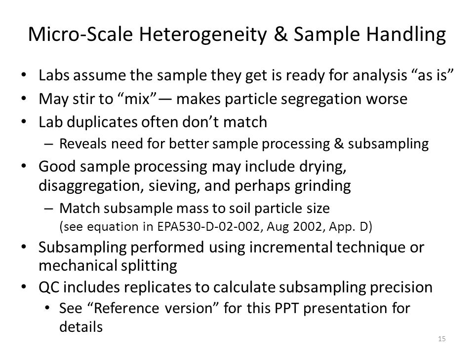 Micro-Scale Heterogeneity & Sample Handling Labs assume the sample they get is ready for analysis as is May stir to mix — makes particle segregation worse Lab duplicates often don't match – Reveals need for better sample processing & subsampling Good sample processing may include drying, disaggregation, sieving, and perhaps grinding – Match subsample mass to soil particle size (see equation in EPA530-D-02-002, Aug 2002, App.